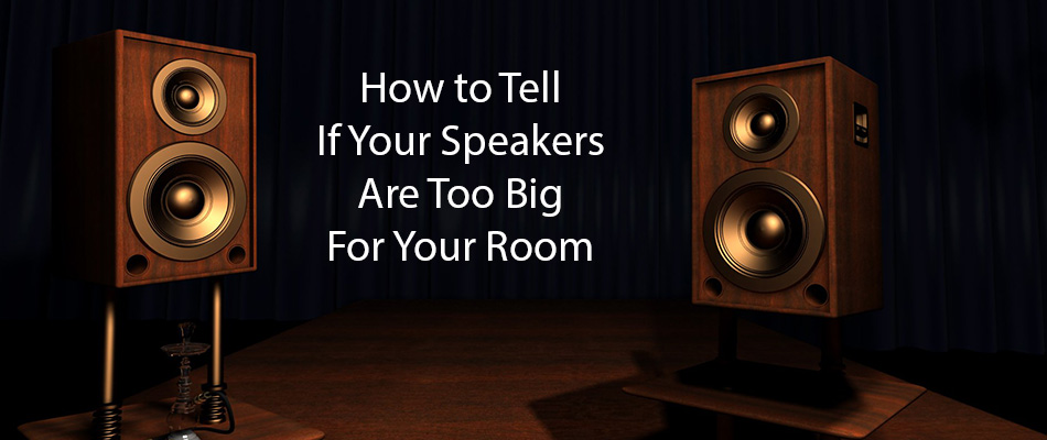 how to tell if your speakers are too big for your room speakerninja. Black Bedroom Furniture Sets. Home Design Ideas