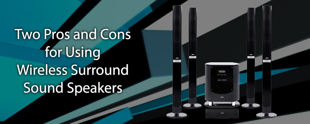 Two Pros and Cons for Using Wireless Surround Sound Speakers